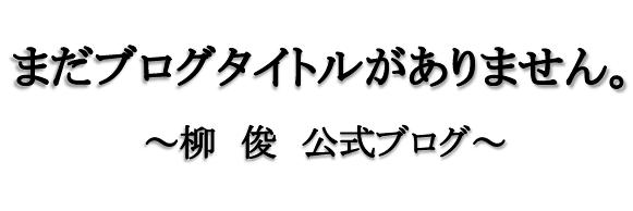 まだブログタイトルがありません。~柳 俊 公式ブログ~